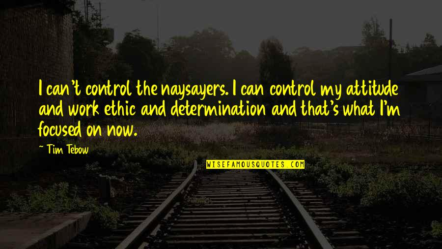 Work Ethic Attitude Quotes By Tim Tebow: I can't control the naysayers. I can control