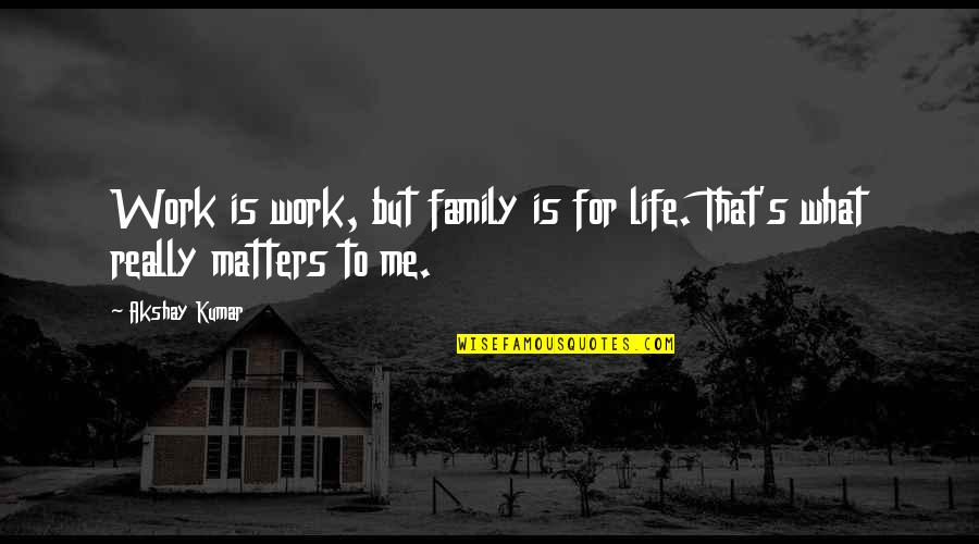 Work For Family Quotes By Akshay Kumar: Work is work, but family is for life.