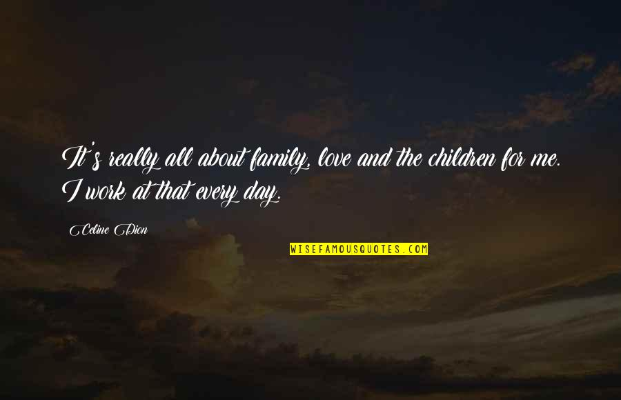 Work For Family Quotes By Celine Dion: It's really all about family, love and the