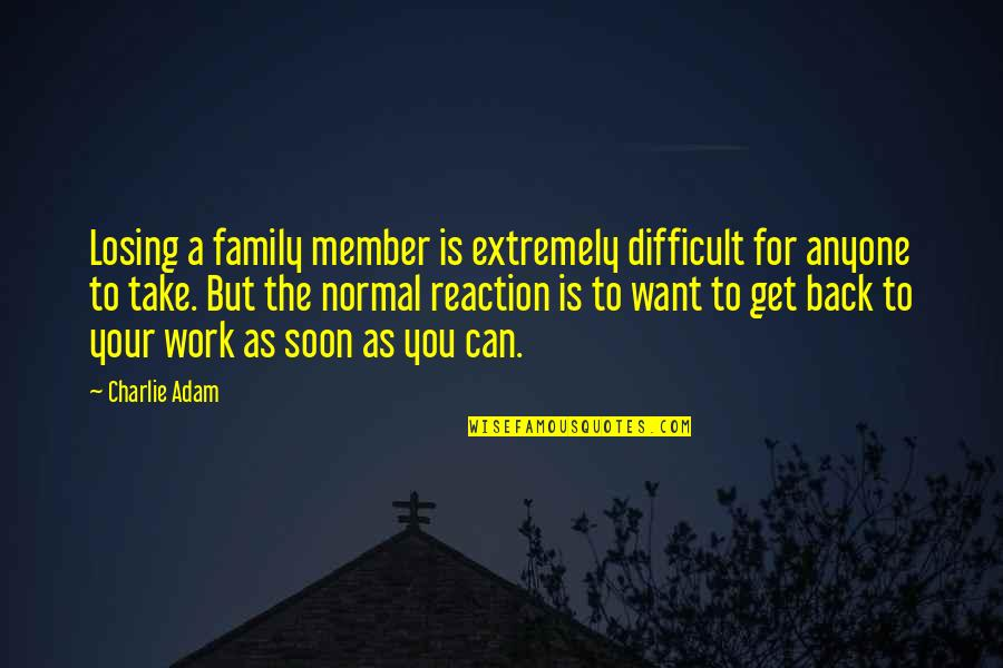 Work For Family Quotes By Charlie Adam: Losing a family member is extremely difficult for