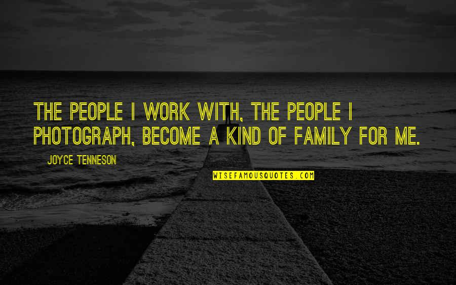 Work For Family Quotes By Joyce Tenneson: The people I work with, the people I