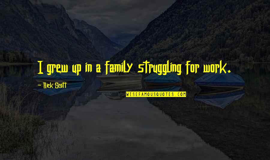 Work For Family Quotes By Rick Scott: I grew up in a family struggling for