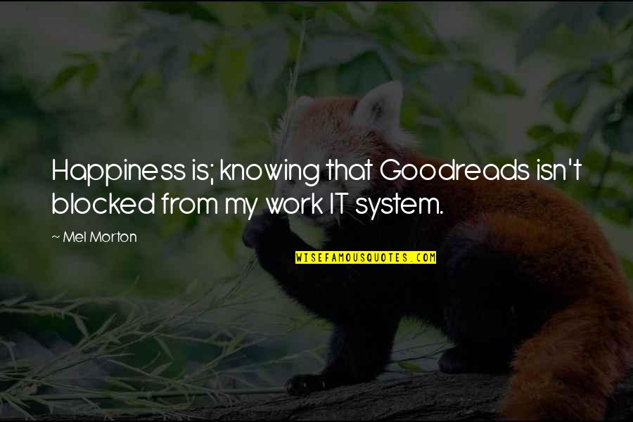 Work Goodreads Quotes By Mel Morton: Happiness is; knowing that Goodreads isn't blocked from