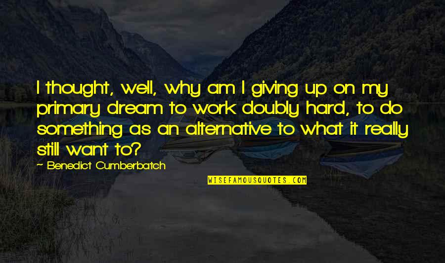 Work Hard For Your Dream Quotes By Benedict Cumberbatch: I thought, well, why am I giving up