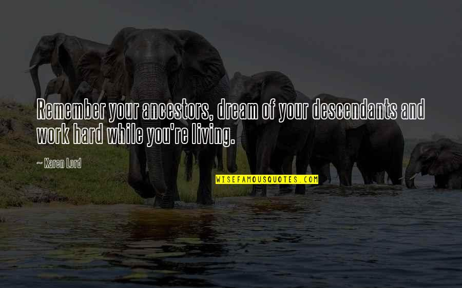 Work Hard For Your Dream Quotes By Karen Lord: Remember your ancestors, dream of your descendants and
