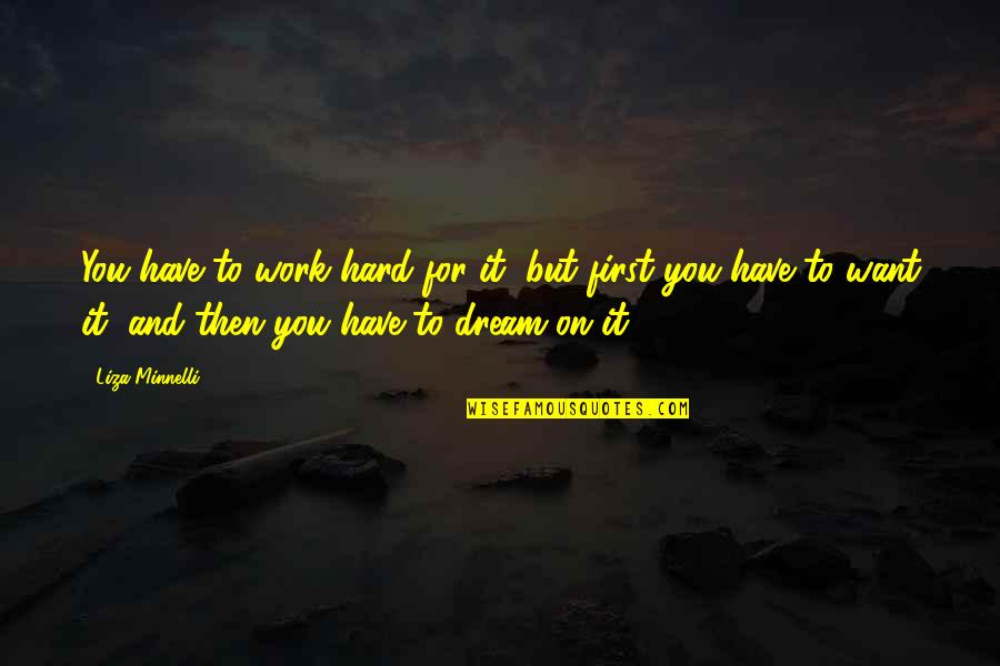 Work Hard For Your Dream Quotes By Liza Minnelli: You have to work hard for it, but