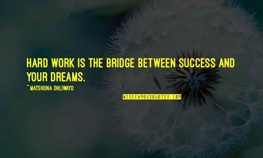 Work Hard For Your Dream Quotes By Matshona Dhliwayo: Hard work is the bridge between success and