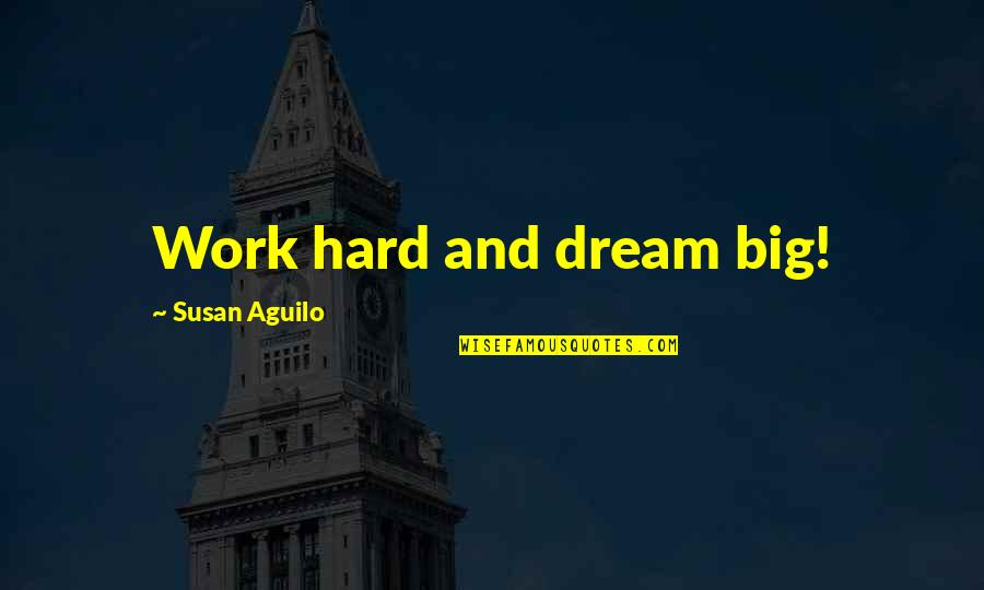 Work Hard For Your Dream Quotes By Susan Aguilo: Work hard and dream big!