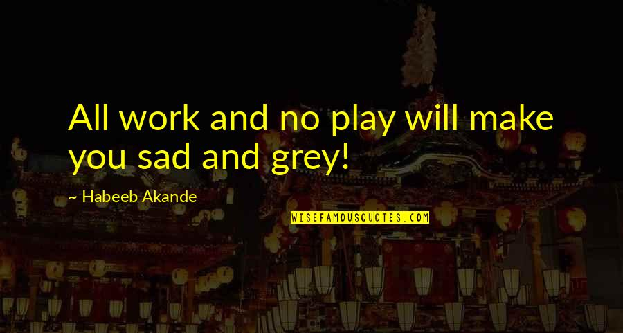 Work Hard Play Hard Inspirational Quotes By Habeeb Akande: All work and no play will make you