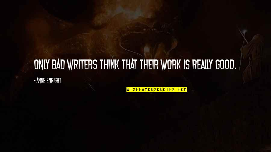Work Is Bad Quotes By Anne Enright: Only bad writers think that their work is