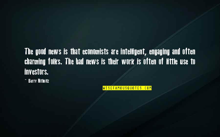 Work Is Bad Quotes By Barry Ritholtz: The good news is that economists are intelligent,