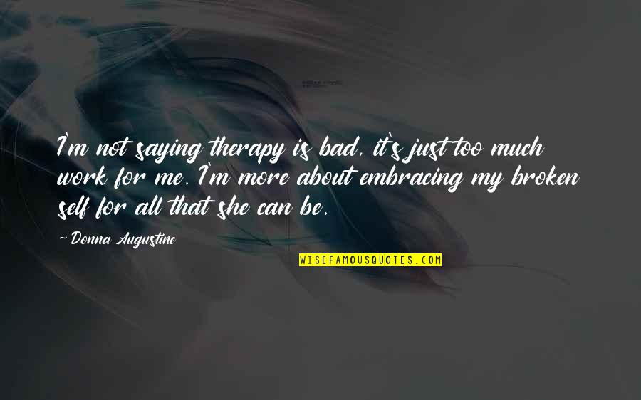 Work Is Bad Quotes By Donna Augustine: I'm not saying therapy is bad, it's just