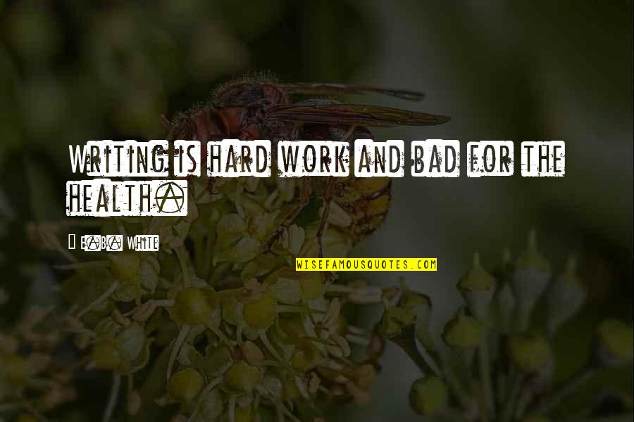 Work Is Bad Quotes By E.B. White: Writing is hard work and bad for the