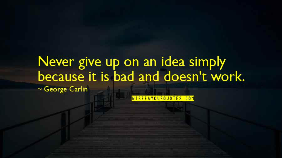 Work Is Bad Quotes By George Carlin: Never give up on an idea simply because