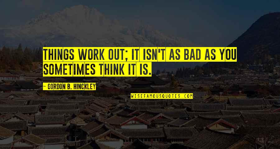 Work Is Bad Quotes By Gordon B. Hinckley: Things work out; it isn't as bad as