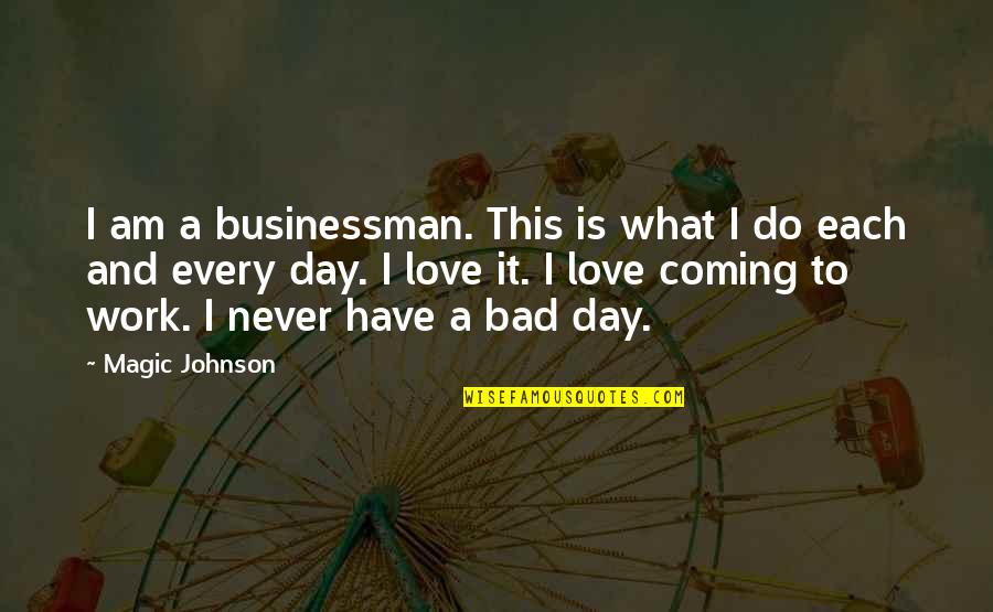 Work Is Bad Quotes By Magic Johnson: I am a businessman. This is what I