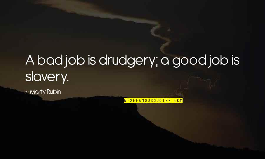 Work Is Bad Quotes By Marty Rubin: A bad job is drudgery; a good job