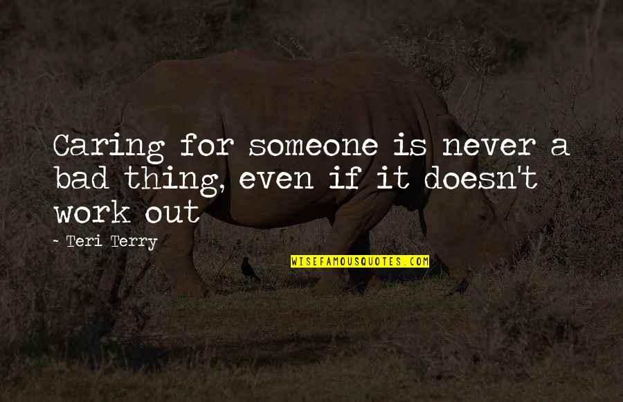 Work Is Bad Quotes By Teri Terry: Caring for someone is never a bad thing,