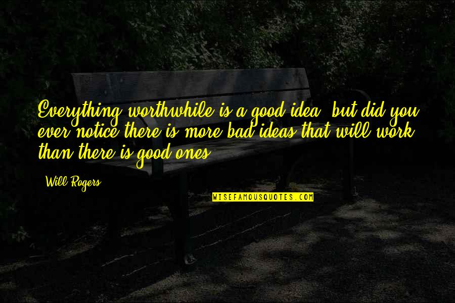 Work Is Bad Quotes By Will Rogers: Everything worthwhile is a good idea, but did