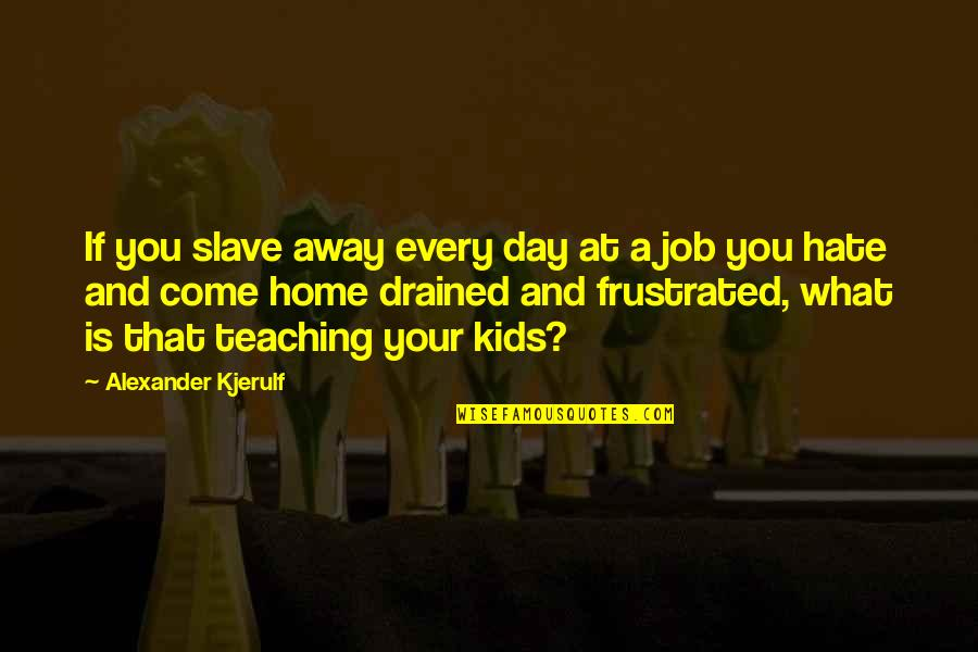 Work Life Balance Inspirational Quotes By Alexander Kjerulf: If you slave away every day at a