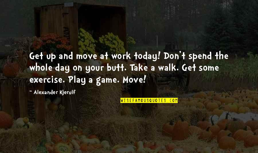 Work Life Balance Inspirational Quotes By Alexander Kjerulf: Get up and move at work today! Don't