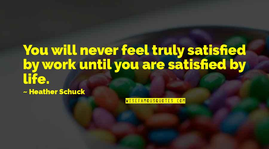 Work Life Balance Inspirational Quotes By Heather Schuck: You will never feel truly satisfied by work