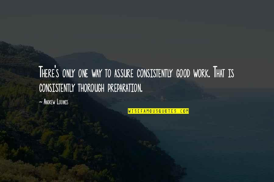 Work Quotes By Andrew Loomis: There's only one way to assure consistently good