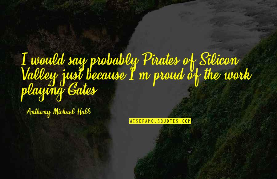 Work Quotes By Anthony Michael Hall: I would say probably Pirates of Silicon Valley