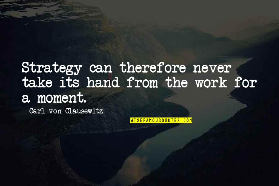 Work Quotes By Carl Von Clausewitz: Strategy can therefore never take its hand from