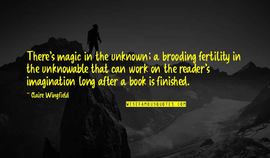 Work Quotes By Claire Wingfield: There's magic in the unknown; a brooding fertility