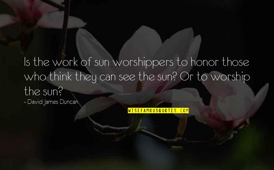 Work Quotes By David James Duncan: Is the work of sun worshippers to honor