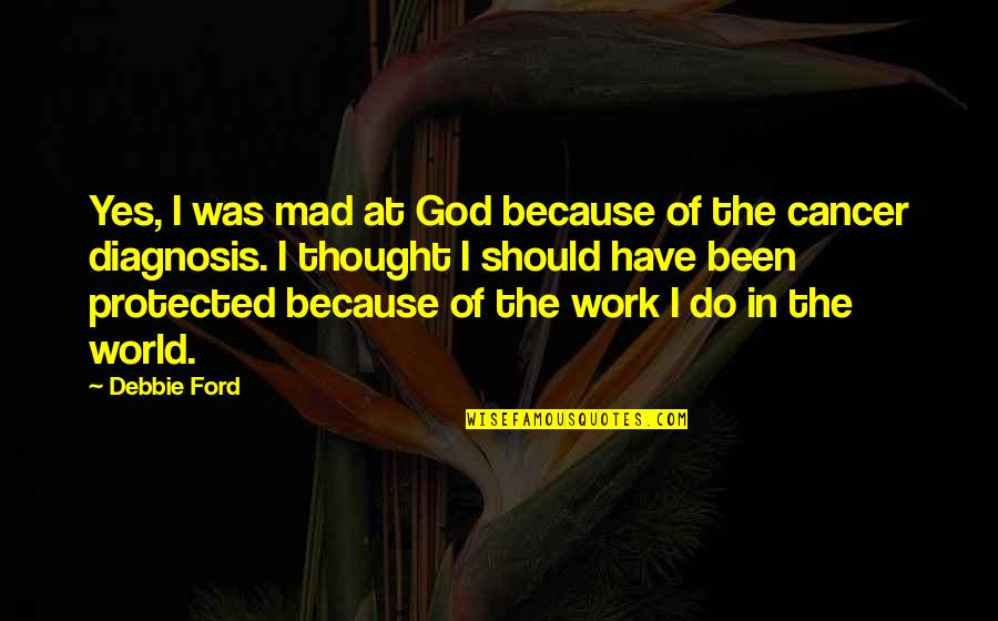 Work Quotes By Debbie Ford: Yes, I was mad at God because of