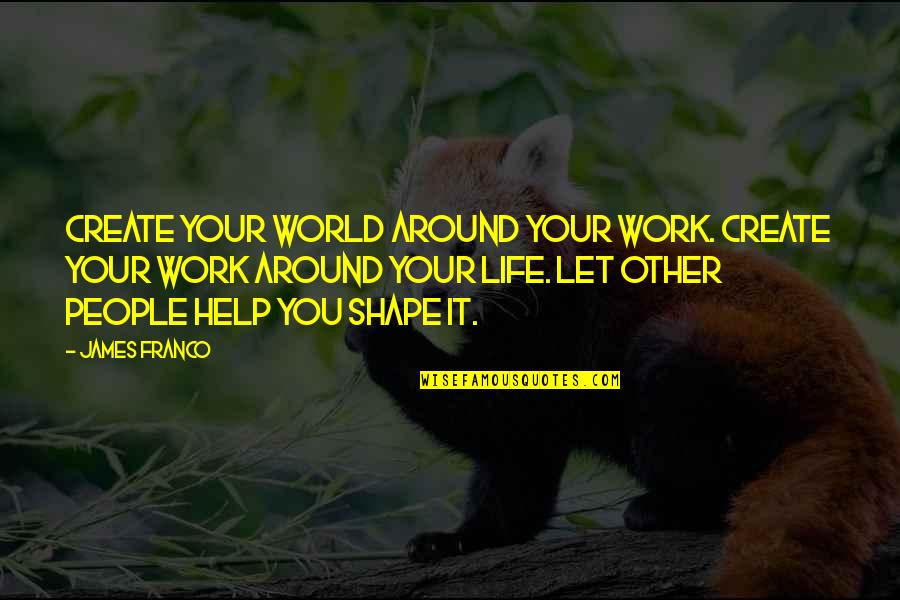 Work Quotes By James Franco: Create your world around your work. Create your