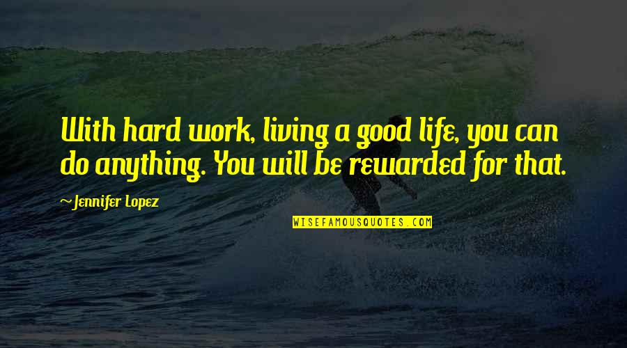 Work Quotes By Jennifer Lopez: With hard work, living a good life, you
