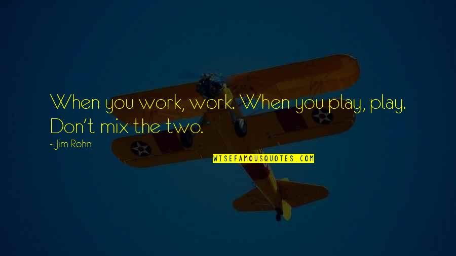 Work Quotes By Jim Rohn: When you work, work. When you play, play.