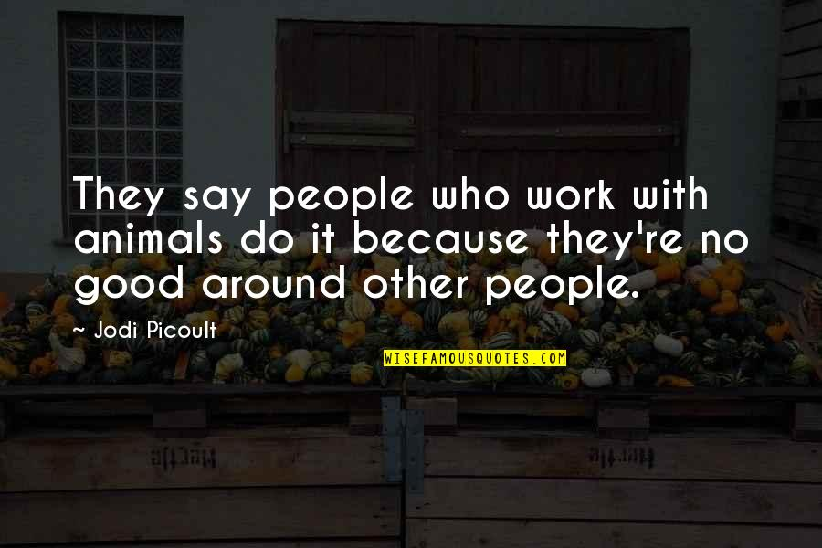 Work Quotes By Jodi Picoult: They say people who work with animals do
