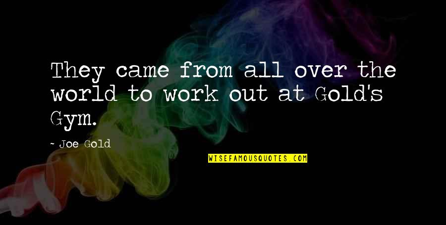 Work Quotes By Joe Gold: They came from all over the world to