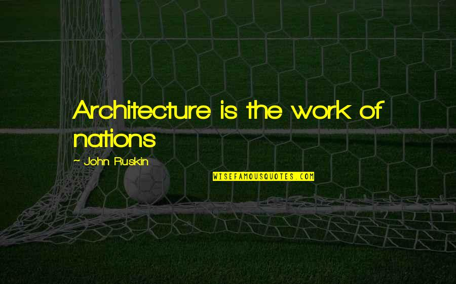 Work Quotes By John Ruskin: Architecture is the work of nations
