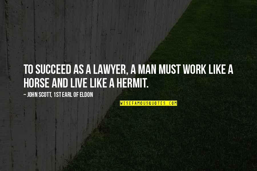 Work Quotes By John Scott, 1st Earl Of Eldon: To succeed as a lawyer, a man must