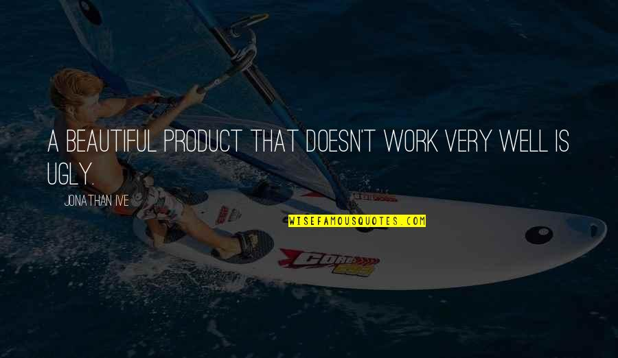 Work Quotes By Jonathan Ive: A beautiful product that doesn't work very well