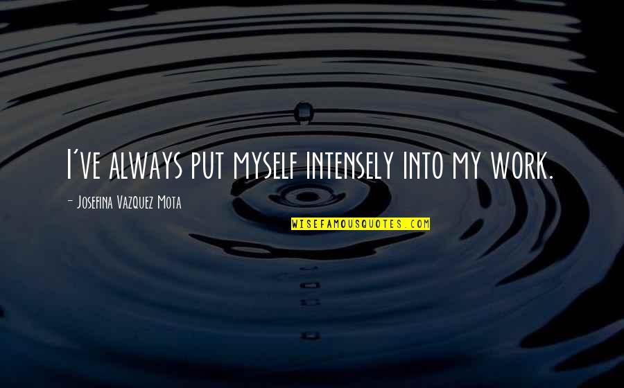 Work Quotes By Josefina Vazquez Mota: I've always put myself intensely into my work.