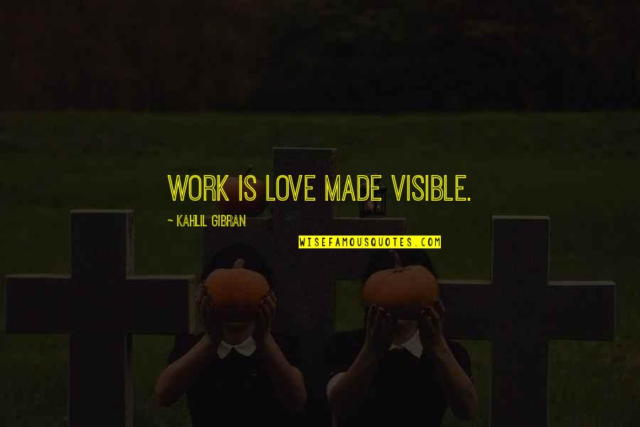 Work Quotes By Kahlil Gibran: Work is love made visible.