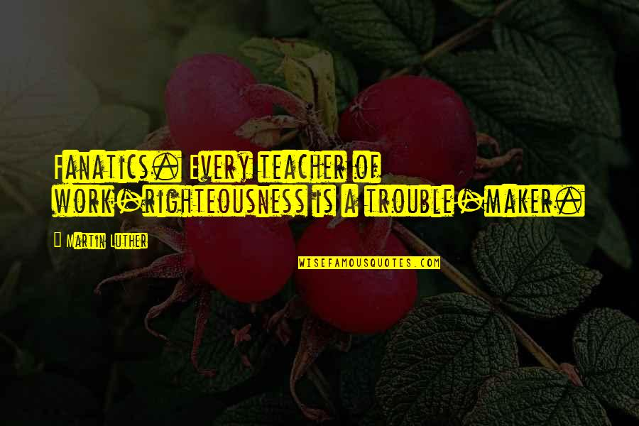 Work Quotes By Martin Luther: Fanatics. Every teacher of work-righteousness is a trouble-maker.