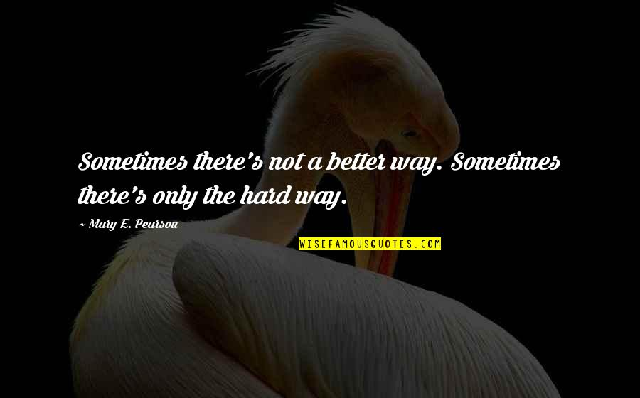 Work Quotes By Mary E. Pearson: Sometimes there's not a better way. Sometimes there's