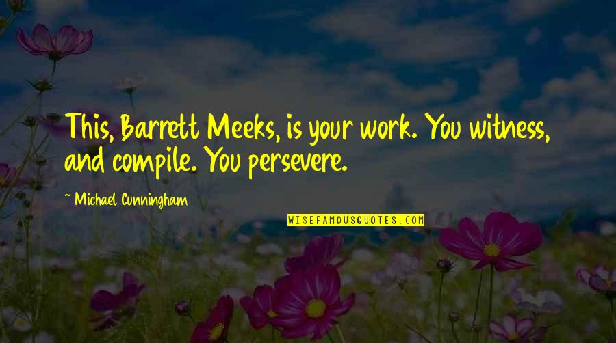 Work Quotes By Michael Cunningham: This, Barrett Meeks, is your work. You witness,