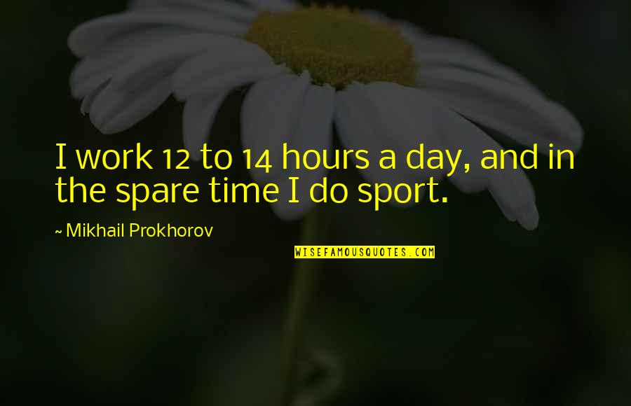 Work Quotes By Mikhail Prokhorov: I work 12 to 14 hours a day,
