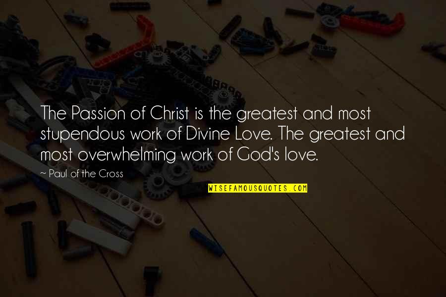 Work Quotes By Paul Of The Cross: The Passion of Christ is the greatest and