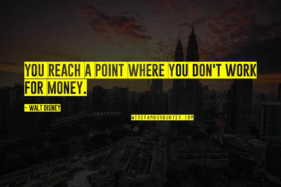 Work Quotes By Walt Disney: You reach a point where you don't work