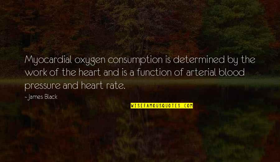 Work Rate Quotes By James Black: Myocardial oxygen consumption is determined by the work