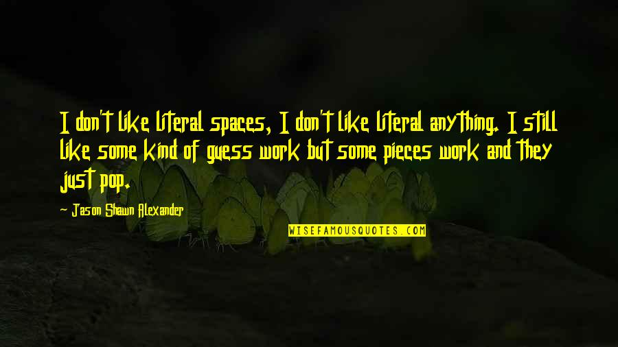 Work Spaces Quotes By Jason Shawn Alexander: I don't like literal spaces, I don't like